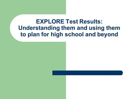EXPLORE Test Results: Understanding them and using them to plan for high school and beyond.
