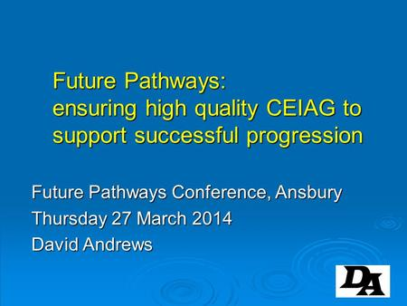 Future Pathways: ensuring high quality CEIAG to support successful progression Future Pathways Conference, Ansbury Thursday 27 March 2014 David Andrews.