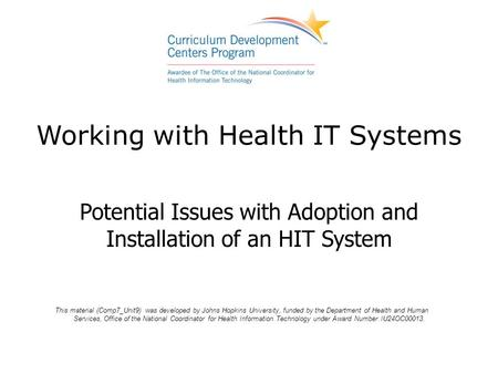 Working with Health IT Systems Potential Issues with Adoption and Installation of an HIT System This material (Comp7_Unit9) was developed by Johns Hopkins.