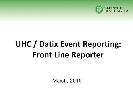 UHC / Datix Event Reporting: Front Line Reporter March, 2015.
