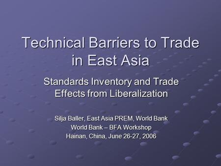 Technical Barriers to Trade in East Asia Standards Inventory and Trade Effects from Liberalization Silja Baller, East Asia PREM, World Bank World Bank.