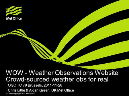 © Crown copyright 2011 Met Office WOW - Weather Observations Website Crowd-sourced weather obs for real OGC TC 79 Brussels, 2011-11-28 Chris Little & Aidan.