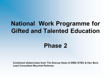 National Work Programme for Gifted and Talented Education Phase 2 Combined slides/notes from Tim Dracup Head of DfES GTEU & Ken Bore Lead Consultant Mouchel.