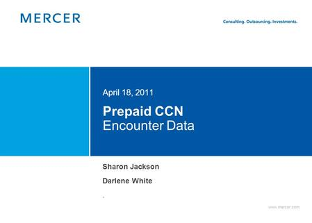 Www.mercer.com Prepaid CCN Encounter Data April 18, 2011 Sharon Jackson Darlene White.