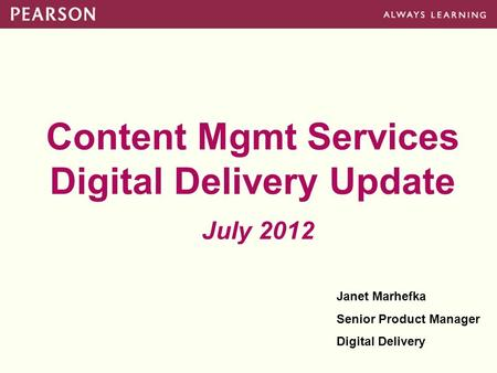 Content Mgmt Services Digital Delivery Update July 2012 Janet Marhefka Senior Product Manager Digital Delivery.
