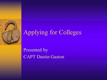 Applying for Colleges Presented by CAPT Dustin Gaston.