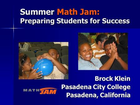 Brock Klein Pasadena City College Pasadena, California Summer Math Jam: Preparing Students for Success.
