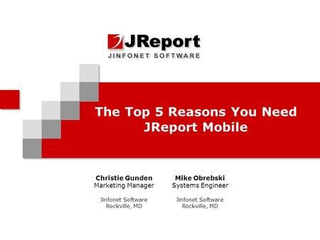 The Top 5 Reasons You Need JReport Mobile Christie Gunden Marketing Manager Jinfonet Software Rockville, MD Mike Obrebski Systems Engineer Jinfonet Software.