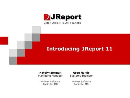 Introducing JReport 11 Katelyn Bornak Marketing Manager Jinfonet Software Rockville, MD Greg Harris Systems Engineer Jinfonet Software Rockville, MD.