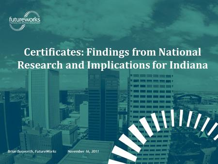 Certificates: Findings from National Research and Implications for Indiana Brian Bosworth, FutureWorks November 16, 2011.