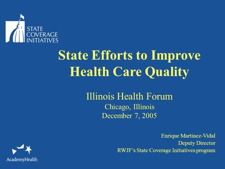 State Efforts to Improve Health Care Quality Illinois Health Forum Chicago, Illinois December 7, 2005 Enrique Martinez-Vidal Deputy Director RWJF's State.