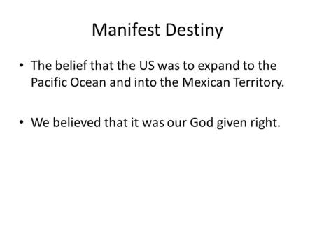 Manifest Destiny The belief that the US was to expand to the Pacific Ocean and into the Mexican Territory. We believed that it was our God given right.