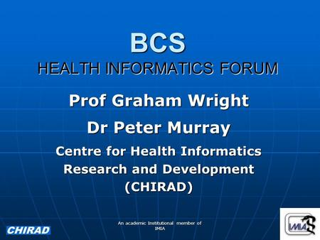 An academic Institutional member of IMIA BCS HEALTH INFORMATICS FORUM Prof Graham Wright Dr Peter Murray Centre for Health Informatics Research and Development.