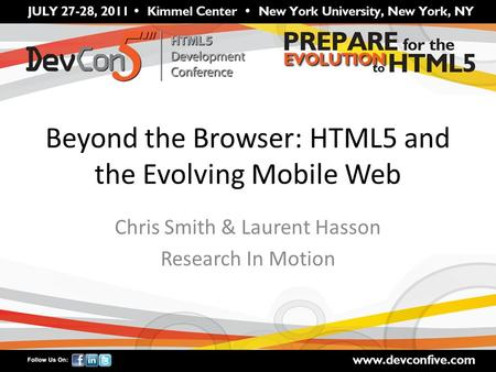 Beyond the Browser: HTML5 and the Evolving Mobile Web Chris Smith & Laurent Hasson Research In Motion.