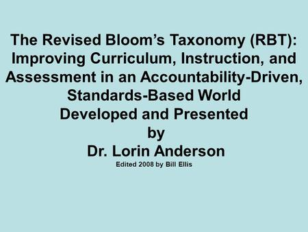 The Revised Bloom's Taxonomy (RBT): Improving Curriculum, Instruction, and Assessment in an Accountability-Driven, Standards-Based World Developed and.