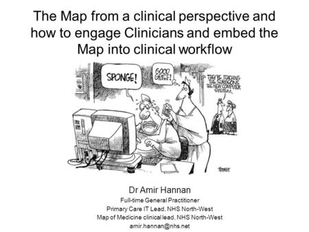 The Map from a clinical perspective and how to engage Clinicians and embed the Map into clinical workflow Dr Amir Hannan Full-time General Practitioner.