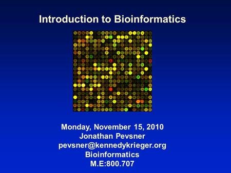 Introduction to Bioinformatics Monday, November 15, 2010 Jonathan Pevsner Bioinformatics M.E:800.707.
