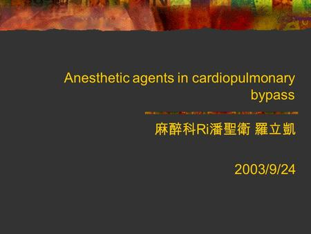 Anesthetic agents in cardiopulmonary bypass 麻醉科 Ri 潘聖衛 羅立凱 2003/9/24.
