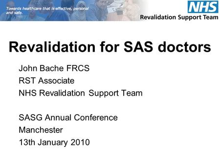 Revalidation for SAS doctors John Bache FRCS RST Associate NHS Revalidation Support Team SASG Annual Conference Manchester 13th January 2010.