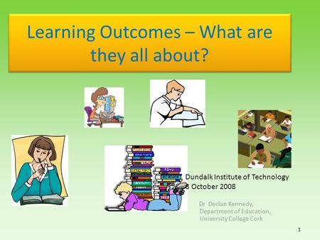 Learning Outcomes – What are they all about? Dr Declan Kennedy, Department of Education, University College Cork 1 1 Dundalk Institute of Technology 8.