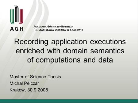 Recording application executions enriched with domain semantics of computations and data Master of Science Thesis Michał Pelczar Krakow, 30.9.2008.