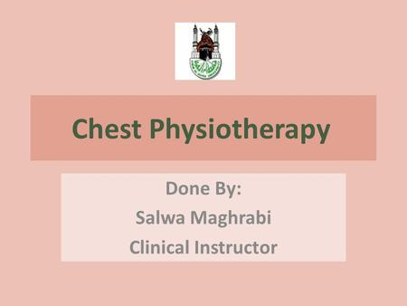 Chest Physiotherapy Done By: Salwa Maghrabi Clinical Instructor.