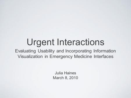 Urgent Interactions Evaluating Usability and Incorporating Information Visualization in Emergency Medicine Interfaces Julia Haines March 8, 2010.