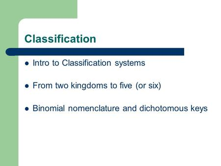 Classification Intro to Classification systems From two kingdoms to five (or six) Binomial nomenclature and dichotomous keys.