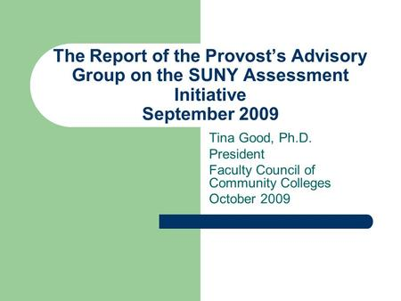 The Report of the Provost's Advisory Group on the SUNY Assessment Initiative September 2009 Tina Good, Ph.D. President Faculty Council of Community Colleges.