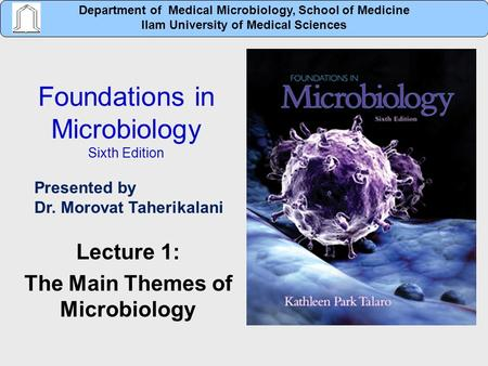 Foundations in Microbiology Sixth Edition Lecture 1: The Main Themes of Microbiology Department of Medical Microbiology, School of Medicine Ilam University.