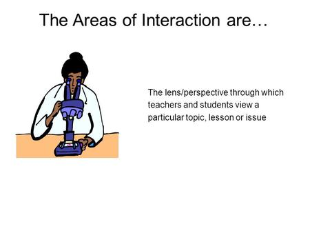 The Areas of Interaction are… The lens/perspective through which teachers and students view a particular topic, lesson or issue.