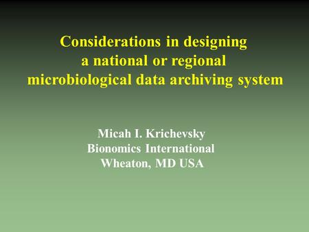 Considerations in designing a national or regional microbiological data archiving system Micah I. Krichevsky Bionomics International Wheaton, MD USA.