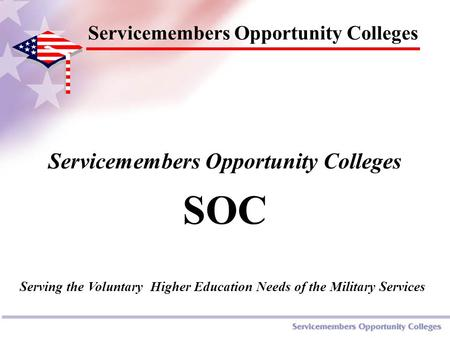 Servicemembers Opportunity Colleges SOC Servicemembers Opportunity Colleges Serving the Voluntary Higher Education Needs of the Military Services.