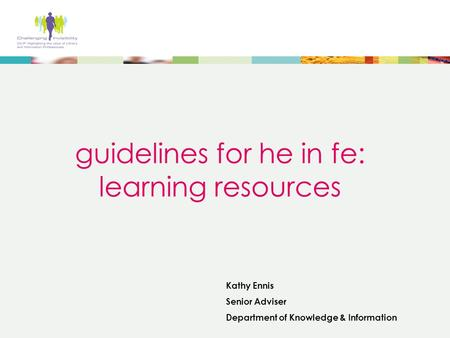 Guidelines for he in fe: learning resources Kathy Ennis Senior Adviser Department of Knowledge & Information.