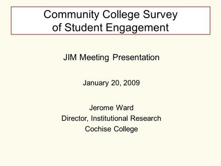 Community College Survey of Student Engagement JIM Meeting Presentation January 20, 2009 Jerome Ward Director, Institutional Research Cochise College.