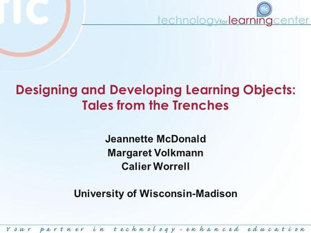 Designing and Developing Learning Objects: Tales from the Trenches Jeannette McDonald Margaret Volkmann Calier Worrell University of Wisconsin-Madison.