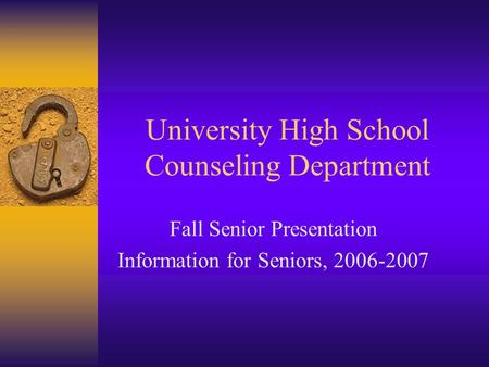 University High School Counseling Department Fall Senior Presentation Information for Seniors, 2006-2007.