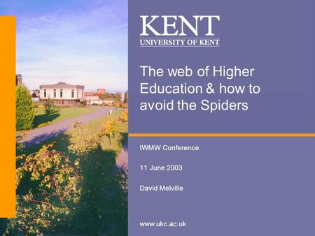 Www.ukc.ac.uk The web of Higher Education & how to avoid the Spiders IWMW Conference 11 June 2003 David Melville.