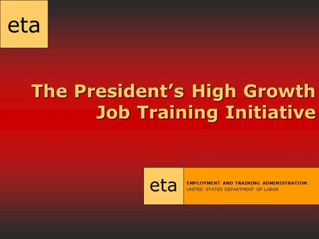 Eta The President's High Growth Job Training Initiative The President's High Growth Job Training Initiative eta EMPLOYMENT AND TRAINING ADMINISTRATION.