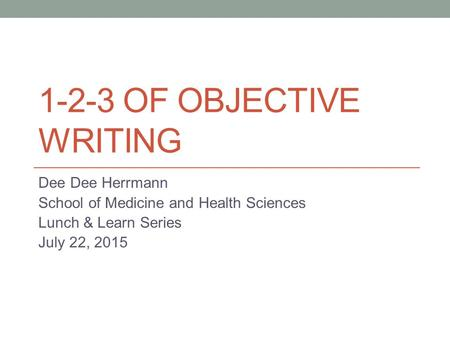 1-2-3 OF OBJECTIVE WRITING Dee Dee Herrmann School of Medicine and Health Sciences Lunch & Learn Series July 22, 2015.