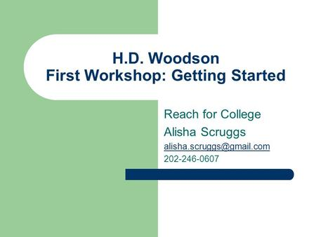 H.D. Woodson First Workshop: Getting Started Reach for College Alisha Scruggs 202-246-0607.