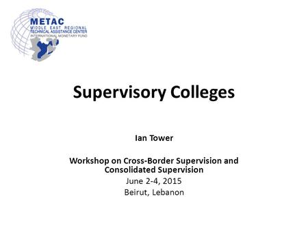Supervisory Colleges Ian Tower Workshop on Cross-Border Supervision and Consolidated Supervision June 2-4, 2015 Beirut, Lebanon.