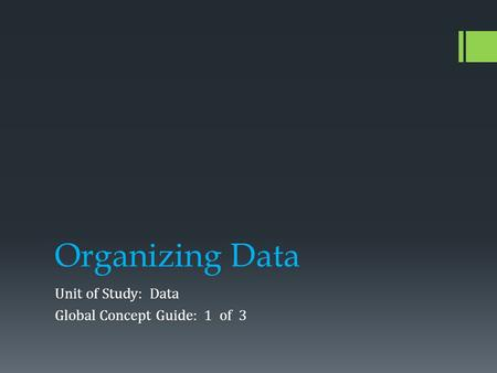 Organizing Data Unit of Study: Data Global Concept Guide: 1 of 3.