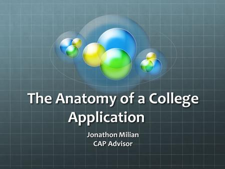 The Anatomy of a College Application Jonathon Milian CAP Advisor.