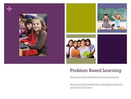 + Problem Based Learning A Student-Centered Model for Instruction Reviewed by Lisa Erickson, Stephanie Kotnik, and Devin Monson.