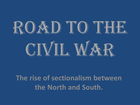 Road to the Civil War The rise of sectionalism between the North and South.