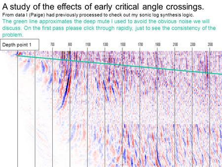 Depth point 1 A study of the effects of early critical angle crossings. From data I (Paige) had previously processed to check out my sonic log synthesis.