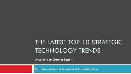 THE LATEST TOP 10 STRATEGIC TECHNOLOGY TRENDS Chris Shayan, Software Solution Architect, Pyramid Consulting According to Gartner Report.