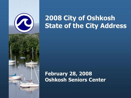 2008 City of Oshkosh State of the City Address February 28, 2008 Oshkosh Seniors Center.