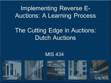 Implementing Reverse E- Auctions: A Learning Process The Cutting Edge in Auctions: Dutch Auctions MIS 434.